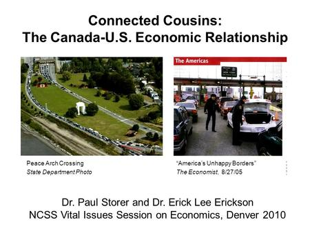 Connected Cousins: The Canada-U.S. Economic Relationship Dr. Paul Storer and Dr. Erick Lee Erickson NCSS Vital Issues Session on Economics, Denver 2010.