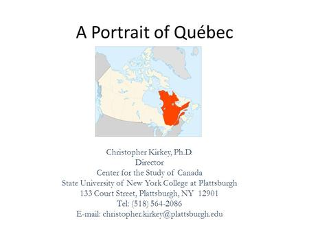 A Portrait of Québec Christopher Kirkey, Ph.D. Director Center for the Study of Canada State University of New York College at Plattsburgh 133 Court Street,