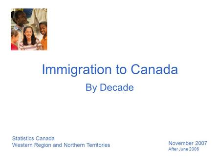 Immigration to Canada By Decade Statistics Canada Western Region and Northern Territories November 2007 After June 2006.