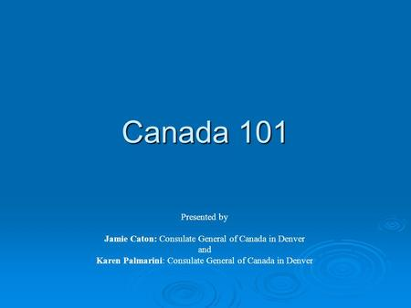 Canada 101 Presented by Jamie Caton: Consulate General of Canada in Denver and Karen Palmarini: Consulate General of Canada in Denver.