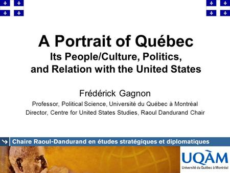 A Portrait of Québec Its People/Culture, Politics, and Relation with the United States Frédérick Gagnon Professor, Political Science, Université du Québec.