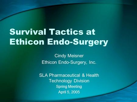 Survival Tactics at Ethicon Endo-Surgery Cindy Meisner Ethicon Endo-Surgery, Inc. SLA Pharmaceutical & Health Technology Division Spring Meeting April.