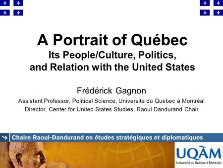 A Portrait of Québec Its People/Culture, Politics, and Relation with the United States Frédérick Gagnon Assistant Professor, Political Science, Université