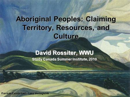 Aboriginal Peoples: Claiming Territory, Resources, and Culture David Rossiter, WWU Study Canada Summer Institute, 2010 Franklin Carmichael – Lake Wabagishik.