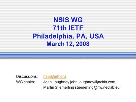NSIS WG 71th IETF Philadelphia, PA, USA March 12, 2008 WG chairs:John Loughney Martin Stiemerling.