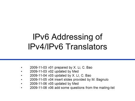 IPv6 Addressing of IPv4/IPv6 Translators 2009-11-03 v01 prepared by X. Li, C. Bao 2009-11-03 v02 updated by Med 2009-11-04 v03 updated by X. LI, C. Bao.