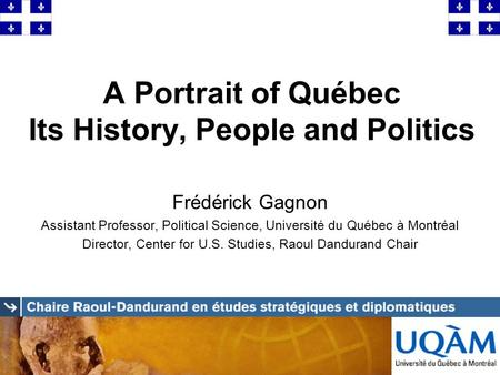 A Portrait of Québec Its History, People and Politics Frédérick Gagnon Assistant Professor, Political Science, Université du Québec à Montréal Director,