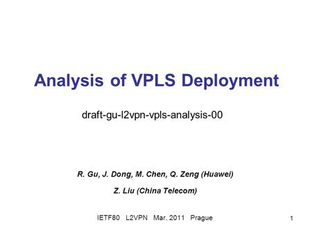 1 Analysis of VPLS Deployment R. Gu, J. Dong, M. Chen, Q. Zeng (Huawei) Z. Liu (China Telecom) IETF80 L2VPN Mar. 2011 Prague draft-gu-l2vpn-vpls-analysis-00.