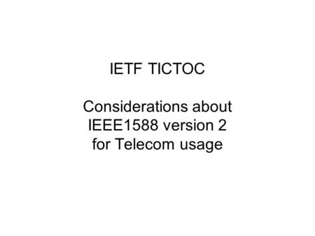IETF TICTOC Considerations about IEEE1588 version 2 for Telecom usage.