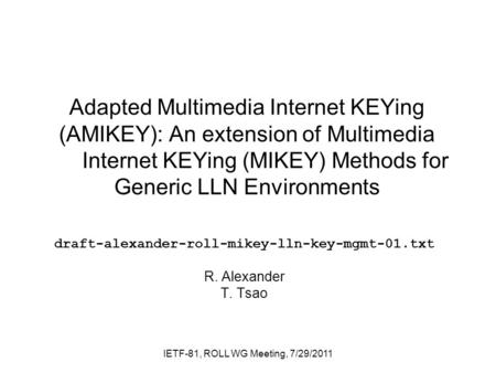 Adapted Multimedia Internet KEYing (AMIKEY): An extension of Multimedia Internet KEYing (MIKEY) Methods for Generic LLN Environments draft-alexander-roll-mikey-lln-key-mgmt-01.txt.