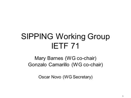 1 SIPPING Working Group IETF 71 Mary Barnes (WG co-chair) Gonzalo Camarillo (WG co-chair) Oscar Novo (WG Secretary)