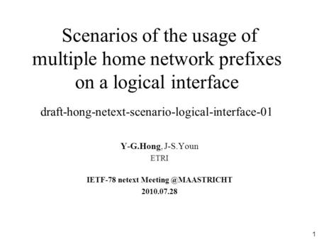 1 Scenarios of the usage of multiple home network prefixes on a logical interface draft-hong-netext-scenario-logical-interface-01 Y-G.Hong, J-S.Youn ETRI.