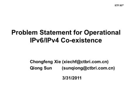 IETF 80 th Problem Statement for Operational IPv6/IPv4 Co-existence 3/31/2011 Chongfeng Xie Qiong Sun