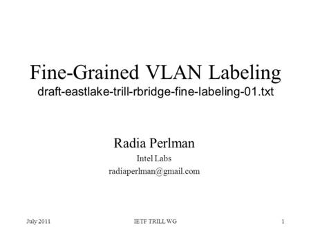 Fine-Grained VLAN Labeling draft-eastlake-trill-rbridge-fine-labeling-01.txt Radia Perlman Intel Labs July 20111IETF TRILL WG.