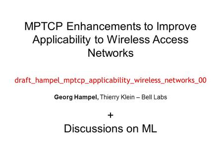MPTCP Enhancements to Improve Applicability to Wireless Access Networks draft_hampel_mptcp_applicability_wireless_networks_00 Georg Hampel, Thierry Klein.
