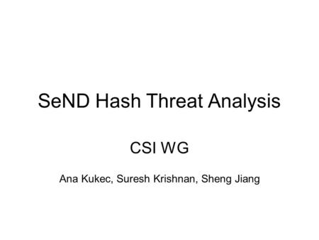 SeND Hash Threat Analysis CSI WG Ana Kukec, Suresh Krishnan, Sheng Jiang.