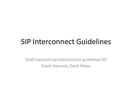 SIP Interconnect Guidelines draft-hancock-sip-interconnect-guidelines-02 David Hancock, Daryl Malas.