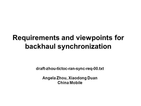 Requirements and viewpoints for backhaul synchronization draft-zhou-tictoc-ran-sync-req-00.txt Angela Zhou, Xiaodong Duan China Mobile.