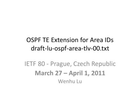 OSPF TE Extension for Area IDs draft-lu-ospf-area-tlv-00.txt IETF 80 - Prague, Czech Republic March 27 – April 1, 2011 Wenhu Lu.
