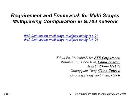 IETF 78, Maastricht, Netherlands, July 25-30, 2010Page - 1 Requirement and Framework for Multi Stages Multiplexing Configuration in G.709 network draft-fuxh-ccamp-multi-stage-multiplex-config-req-01.