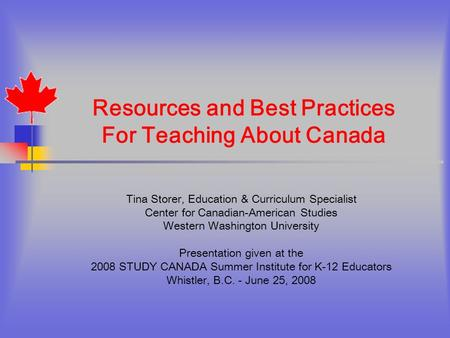 Resources and Best Practices For Teaching About Canada Tina Storer, Education & Curriculum Specialist Center for Canadian-American Studies Western Washington.