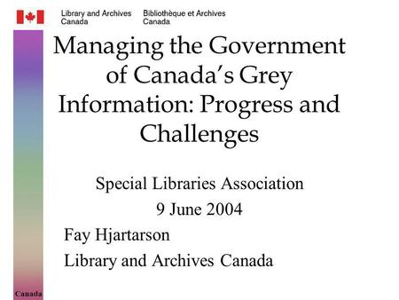 Canada Managing the Government of Canadas Grey Information: Progress and Challenges Special Libraries Association 9 June 2004 Fay Hjartarson Library and.