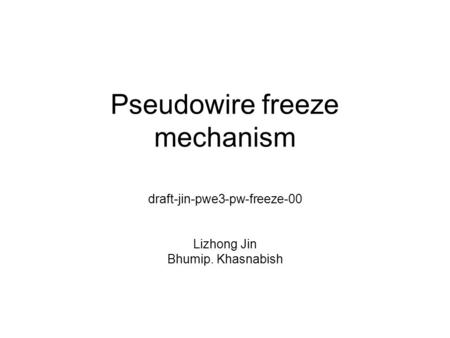 Pseudowire freeze mechanism draft-jin-pwe3-pw-freeze-00 Lizhong Jin Bhumip. Khasnabish.