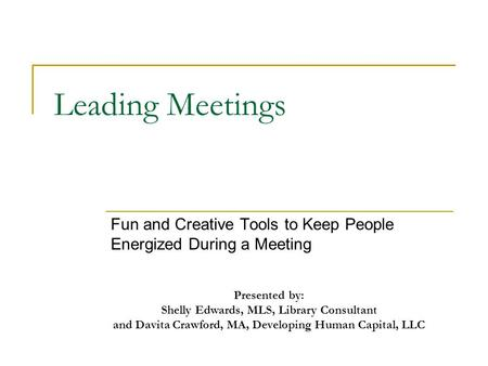 Leading Meetings Fun and Creative Tools to Keep People Energized During a Meeting Presented by: Shelly Edwards, MLS, Library Consultant and Davita Crawford,