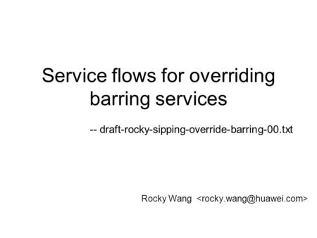 Service flows for overriding barring services Rocky Wang -- draft-rocky-sipping-override-barring-00.txt.