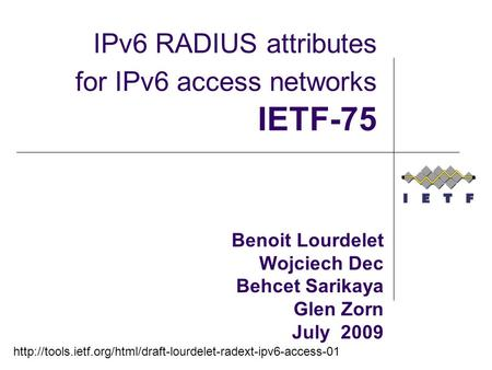 Benoit Lourdelet Wojciech Dec Behcet Sarikaya Glen Zorn July 2009 IPv6 RADIUS attributes for IPv6 access networks IETF-75