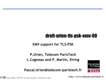 1 /16 Pascal URIEN, IETF 76 th, Thursday November 12 th Hiroshima Japan draft-urien-tls-psk-emv-00 EMV support for TLS-PSK P.Urien, Telecom ParisTech.