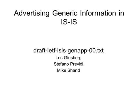 Advertising Generic Information in IS-IS draft-ietf-isis-genapp-00.txt Les Ginsberg Stefano Previdi Mike Shand.