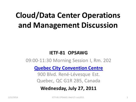 Cloud/Data Center Operations and Management Discussion IETF-81 OPSAWG 09:00-11:30 Morning Session I, Rm. 202 Quebec City Convention Centre Quebec City.