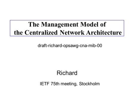 Richard The Management Model of the Centralized Network Architecture IETF 75th meeting, Stockholm draft-richard-opsawg-cna-mib-00.