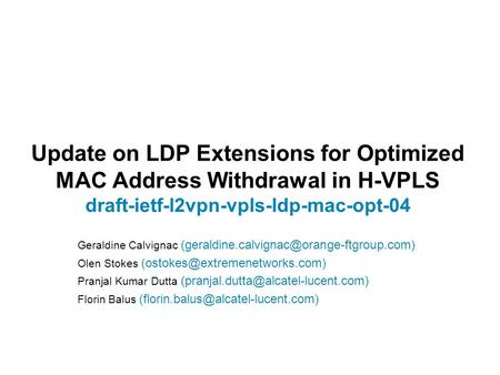 Update on LDP Extensions for Optimized MAC Address Withdrawal in H-VPLS draft-ietf-l2vpn-vpls-ldp-mac-opt-04 Geraldine Calvignac (geraldine.calvignac@orange-ftgroup.com)