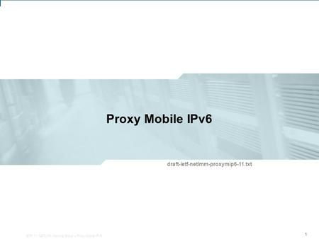 IETF 71: NETLMM Working Group – Proxy Mobile IPv6 1 Proxy Mobile IPv6 111 draft-ietf-netlmm-proxymip6-11.txt IETF 71: NETLMM Working Group – Proxy Mobile.