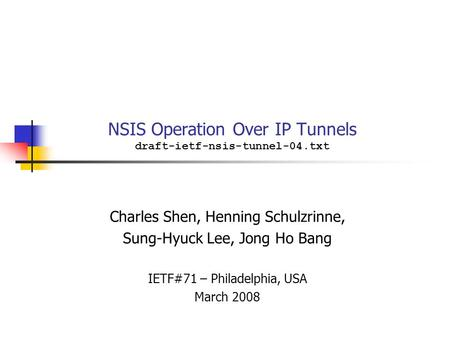 NSIS Operation Over IP Tunnels draft-ietf-nsis-tunnel-04.txt Charles Shen, Henning Schulzrinne, Sung-Hyuck Lee, Jong Ho Bang IETF#71 – Philadelphia, USA.