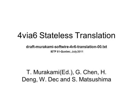 4via6 Stateless Translation draft-murakami-softwire-4v6-translation-00.txt IETF 81-Quebec, July 2011 T. Murakami(Ed.), G. Chen, H. Deng, W. Dec and S.