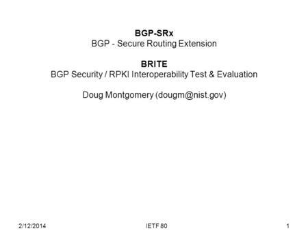 BGP-SRx BGP - Secure Routing Extension BRITE BGP Security / RPKI Interoperability Test & Evaluation Doug Montgomery 1IETF 802/12/2014.