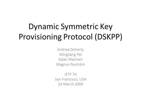 Dynamic Symmetric Key Provisioning Protocol (DSKPP) Andrea Doherty Mingliang Pei Salah Machani Magnus Nyström IETF 74 San Francisco, USA 24 March 2009.