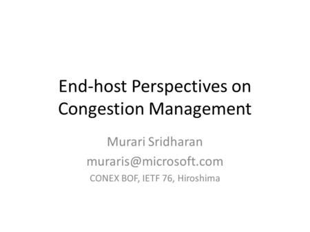 End-host Perspectives on Congestion Management Murari Sridharan CONEX BOF, IETF 76, Hiroshima.