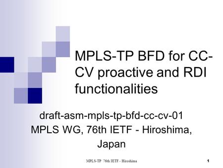 MPLS-TP 76th IETF - Hiroshima 1 MPLS-TP BFD for CC- CV proactive and RDI functionalities draft-asm-mpls-tp-bfd-cc-cv-01 MPLS WG, 76th IETF - Hiroshima,