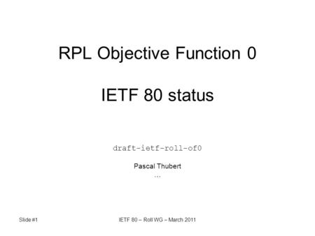 Slide #1IETF 80 – Roll WG – March 2011 RPL Objective Function 0 IETF 80 status draft-ietf-roll-of0 Pascal Thubert …