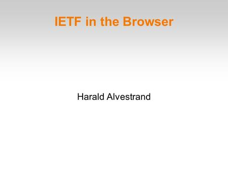 IETF in the Browser Harald Alvestrand. The Purpose of the IETF The goal of the IETF is to make the Internet work better. The mission of the IETF is to.