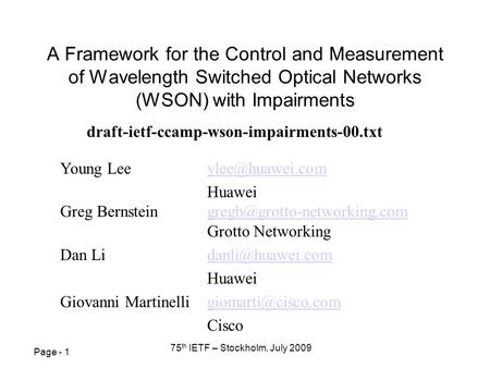 Page - 1 75 th IETF – Stockholm, July 2009 A Framework for the Control and Measurement of Wavelength Switched Optical Networks (WSON) with Impairments.