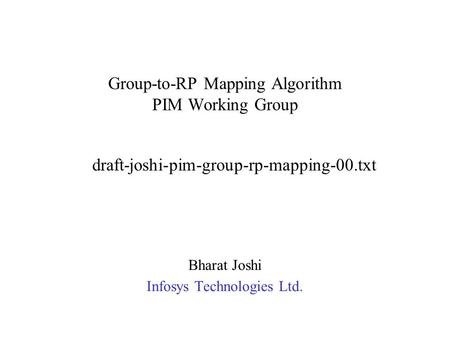 Group-to-RP Mapping Algorithm PIM Working Group Bharat Joshi Infosys Technologies Ltd. draft-joshi-pim-group-rp-mapping-00.txt.