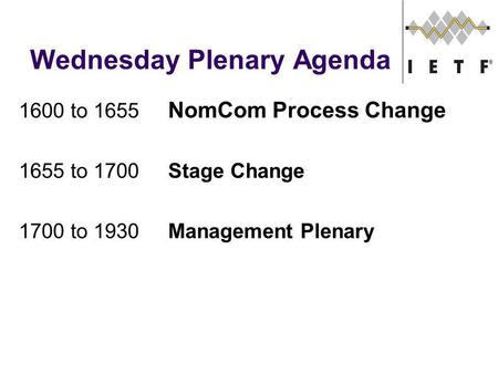 Wednesday Plenary Agenda 1600 to 1655 NomCom Process Change 1655 to 1700Stage Change 1700 to 1930Management Plenary.
