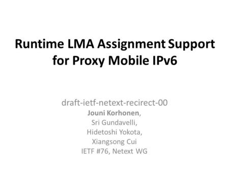 Runtime LMA Assignment Support for Proxy Mobile IPv6 draft-ietf-netext-recirect-00 Jouni Korhonen, Sri Gundavelli, Hidetoshi Yokota, Xiangsong Cui IETF.