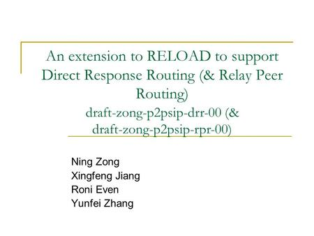An extension to RELOAD to support Direct Response Routing (& Relay Peer Routing) Ning Zong Xingfeng Jiang Roni Even Yunfei Zhang draft-zong-p2psip-drr-00.