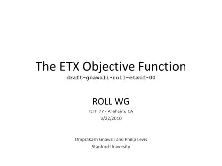 The ETX Objective Function draft-gnawali-roll-etxof-00 ROLL WG IETF 77 - Anaheim, CA 3/22/2010 Omprakash Gnawali and Philip Levis Stanford University.